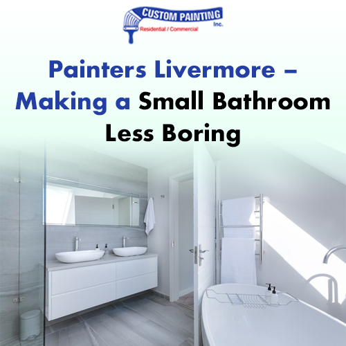 Painters Livermore – Making a Small Bathroom Less Boring